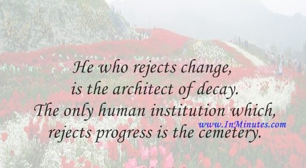 He who rejects change is the architect of decay. The only human institution which rejects progress is the cemetery.Harold Wilson
