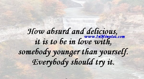 How absurd and delicious it is to be in love with somebody younger than yourself. Everybody should try it.Barbara Pym