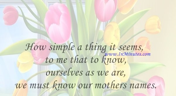 How simple a thing it seems to me that to know ourselves as we are, we must know our mothers names.Alice Walker