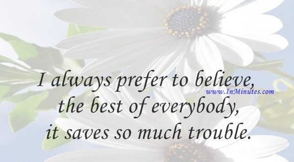 I always prefer to believe the best of everybody, it saves so much trouble.Rudyard Kipling