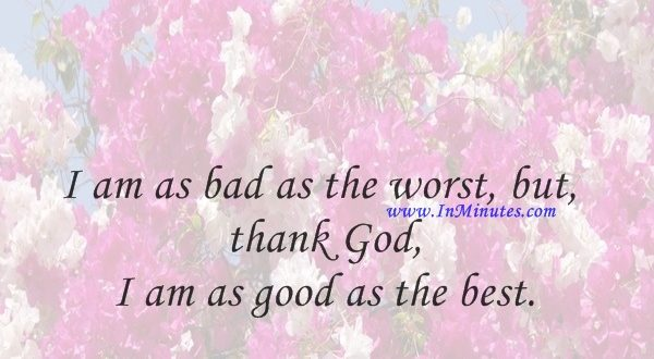I am as bad as the worst, but, thank God, I am as good as the best.Walt Whitman