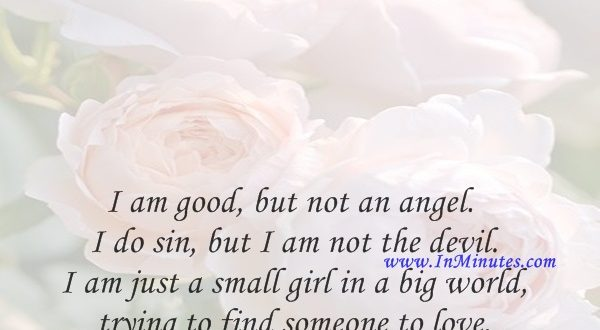I am good, but not an angel. I do sin, but I am not the devil. I am just a small girl in a big world trying to find someone to love.Marilyn Monroe