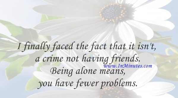 I finally faced the fact that it isn't a crime not having friends. Being alone means you have fewer problems.Whitney Houston
