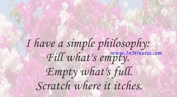 I have a simple philosophy Fill what's empty. Empty what's full. Scratch where it itches.Alice Roosevelt Longworth