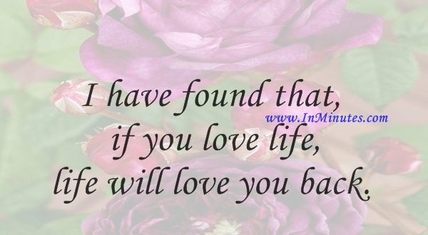 I have found that if you love life, life will love you back.Arthur Rubinstein