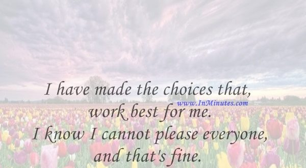 I have made the choices that work best for me. I know I cannot please everyone, and that's fine.Marlee Matlin