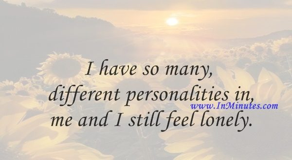 I have so many different personalities in me and I still feel lonely.Tori Amos