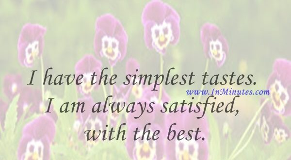 I have the simplest tastes. I am always satisfied with the best.Oscar Wilde