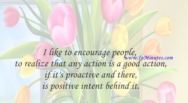 I like to encourage people to realize that any action is a good action if it's proactive and there is positive intent behind it.Michael J. Fox