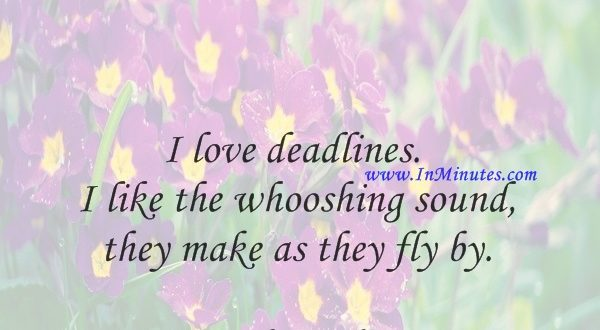 I love deadlines. I like the whooshing sound they make as they fly by.Douglas Adams