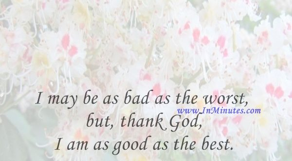 I may be as bad as the worst, but, thank God, I am as good as the best.Walt Whitman