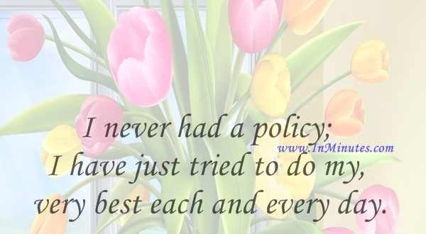 I never had a policy; I have just tried to do my very best each and every day.Abraham Lincoln