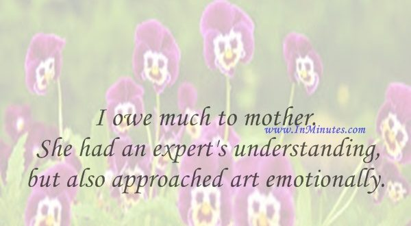 I owe much to mother. She had an expert's understanding, but also approached art emotionally.David Rockefeller