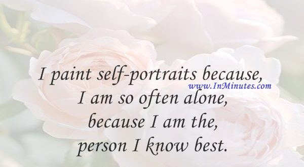 I paint self-portraits because I am so often alone, because I am the person I know best.Frida Kahlo
