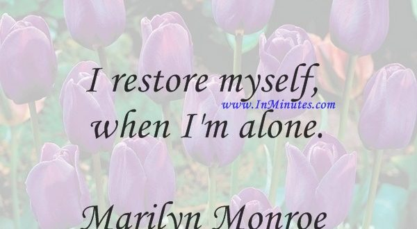 I restore myself when I'm alone.Marilyn Monroe