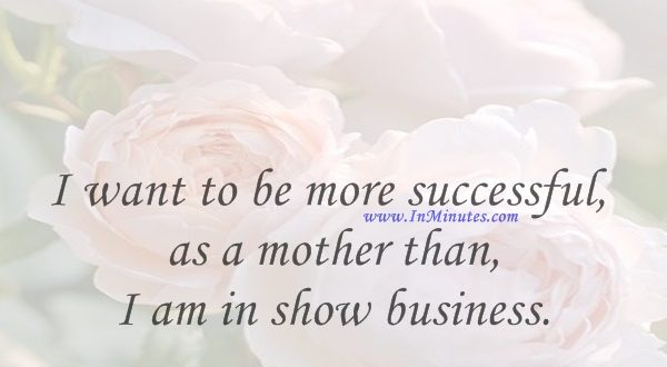 I want to be more successful as a mother than I am in show business.Celine Dion