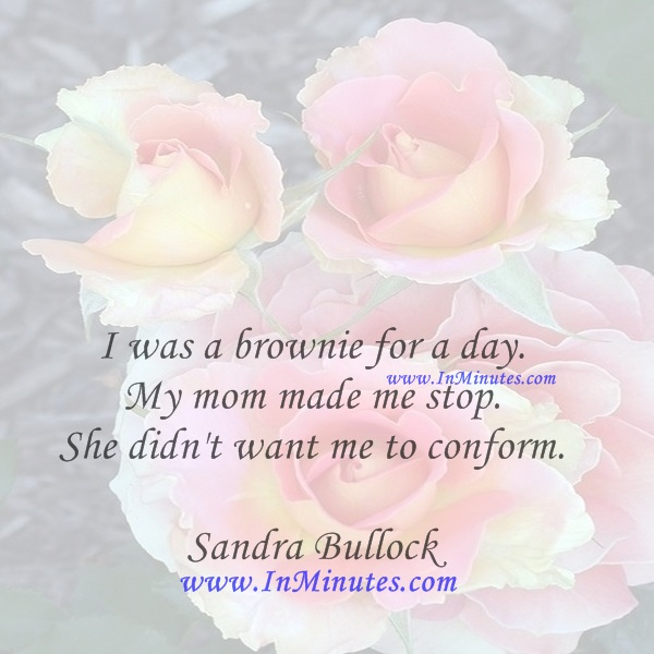 I was a brownie for a day. My mom made me stop. She didn't want me to conform.Sandra Bullock