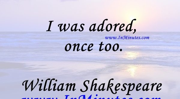I was adored once too.William Shakespeare