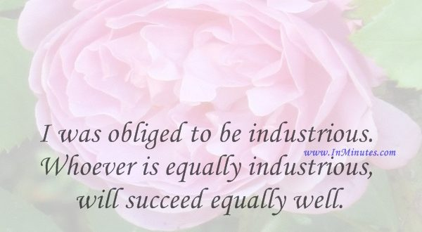 I was obliged to be industrious. Whoever is equally industrious will succeed equally well.Johann Sebastian Bach