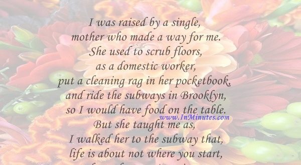 I was raised by a single mother who made a way for me. She used to scrub floors as a domestic worker, put a cleaning rag in her pocketbook and ride the subways in Brooklyn so I would have food on the table. But she taught me as I walked her to the subway that life is about not where you start, but where you're going. That's family values.Al Sharpton