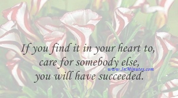 If you find it in your heart to care for somebody else, you will have succeeded.Maya Angelou