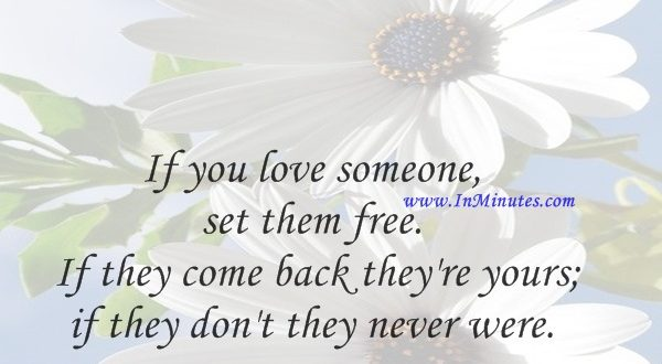 If you love someone, set them free. If they come back they're yours; if they don't they never were.Richard Bach