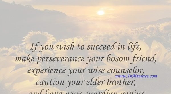 If you wish to succeed in life, make perseverance your bosom friend, experience your wise counselor, caution your elder brother, and hope your guardian genius.Joseph Addison