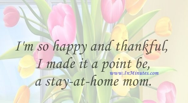 I'm so happy and thankful I made it a point be a stay-at-home mom.Candace Cameron Bure