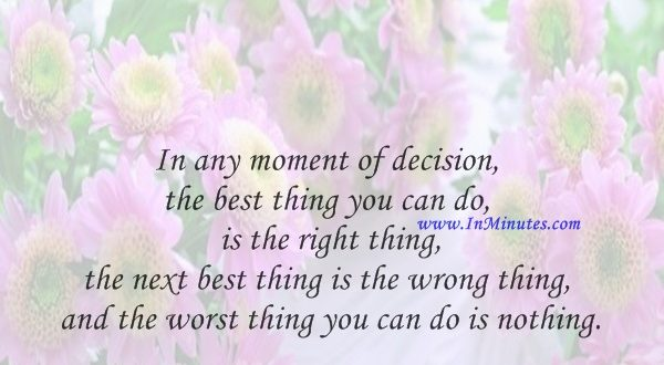 In any moment of decision, the best thing you can do is the right thing, the next best thing is the wrong thing, and the worst thing you can do is nothing.Theodore Roosevelt