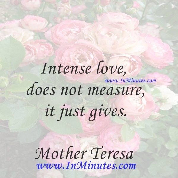Intense love does not measure, it just gives.Mother Teresa