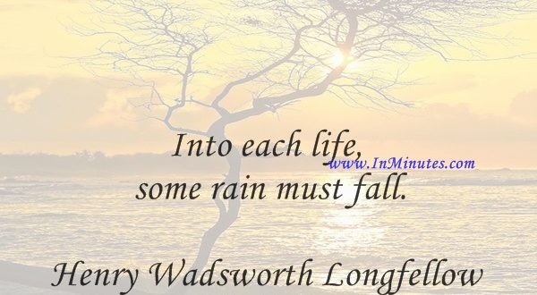Into each life some rain must fall.Henry Wadsworth Longfellow