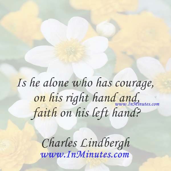 Is he alone who has courage on his right hand and faith on his left handCharles Lindbergh