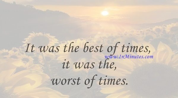It was the best of times, it was the worst of times.Charles Dickens