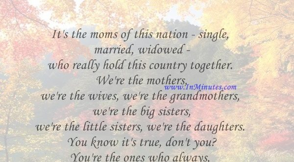 It's the moms of this nation - single, married, widowed - who really hold this country together. We're the mothers, we're the wives, we're the grandmothers, we're the big sisters, we're the little sisters, we're the daughters. You know it's true, don't you You're the ones who always have to do a little more.Ann Romney