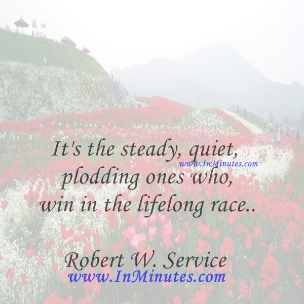 It's the steady, quiet, plodding ones who win in the lifelong race.Robert W. Service