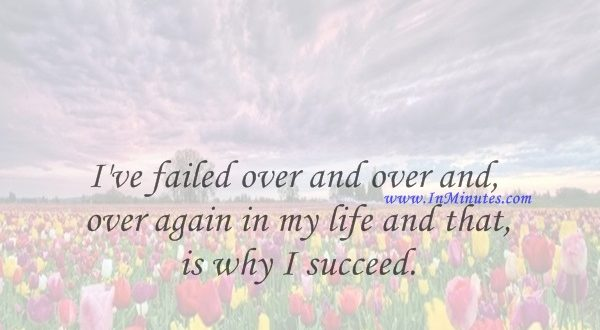 I've failed over and over and over again in my life and that is why I succeed.Michael Jordan