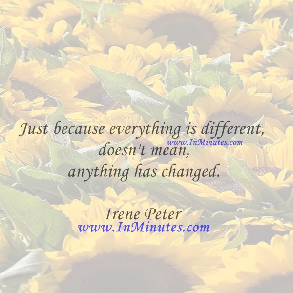 Just because everything is different doesn't mean anything has changed.Irene Peter