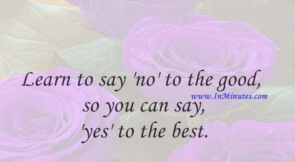 Learn to say 'no' to the good so you can say 'yes' to the best.John C. Maxwell