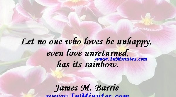 Let no one who loves be unhappy, even love unreturned has its rainbow.James M. Barrie