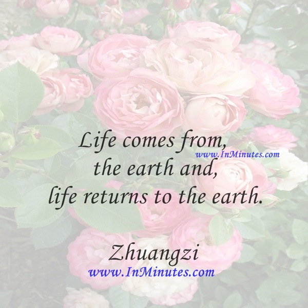 Life comes from the earth and life returns to the earth.Zhuangzi
