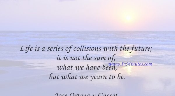 Life is a series of collisions with the future; it is not the sum of what we have been, but what we yearn to be.Jose Ortega y Gasset