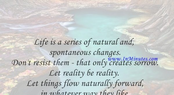 Life is a series of natural and spontaneous changes. Don't resist them - that only creates sorrow. Let reality be reality. Let things flow naturally forward in whatever way they like.Lao Tzu