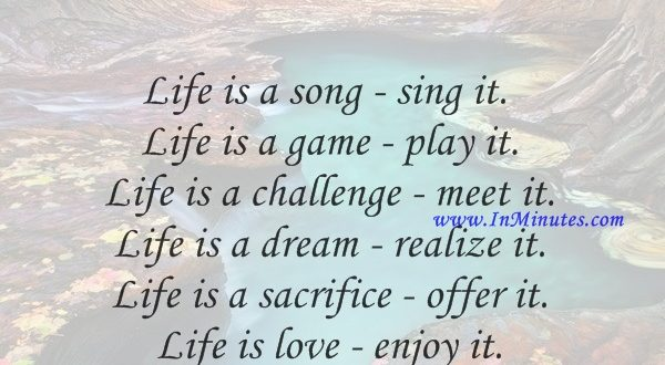 Life is a song - sing it. Life is a game - play it. Life is a challenge - meet it. Life is a dream - realize it. Life is a sacrifice - offer it. Life is love - enjoy it.Sai Baba