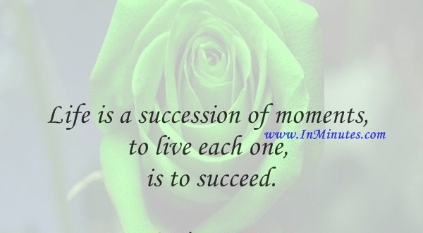 Life is a succession of moments, to live each one is to succeed.Corita Kent