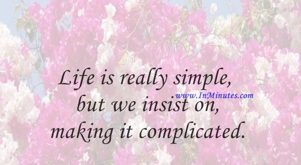 Life is really simple, but we insist on making it complicated.Confucius