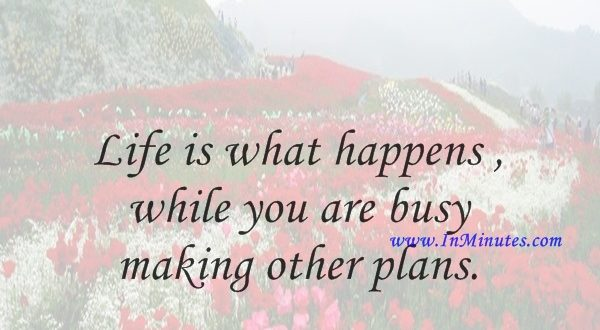 Life is what happens while you are busy making other plans.John Lennon