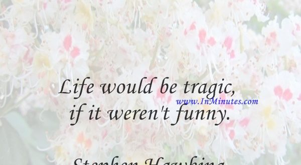 Life would be tragic if it weren't funny.Stephen Hawking