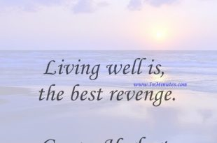 Living well is the best revenge.George Herbert