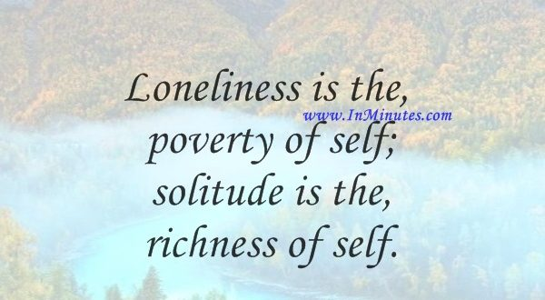 Loneliness is the poverty of self; solitude is the richness of self.May Sarton