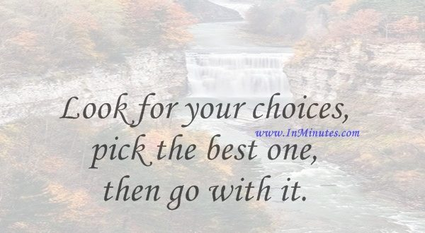 Look for your choices, pick the best one, then go with it.Pat Riley